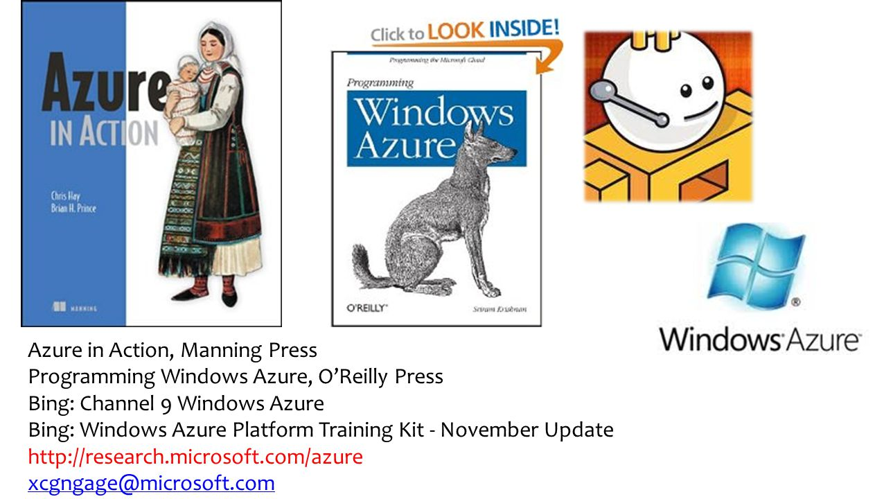 Azure in Action, Manning Press Programming Windows Azure, O'Reilly Press Bing: Channel 9 Windows Azure Bing: Windows Azure Platform Training Kit - November Update http://research.microsoft.com/azure xcgngage@microsoft.com