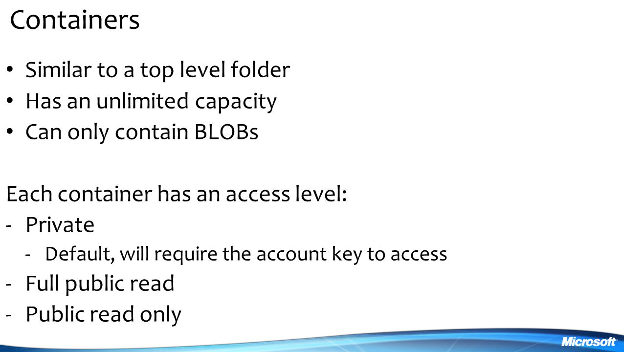 Containers Similar to a top level folder Has an unlimited capacity Can only contain BLOBs Each container has an access level: -Private -Default, will require the account key to access -Full public read -Public read only