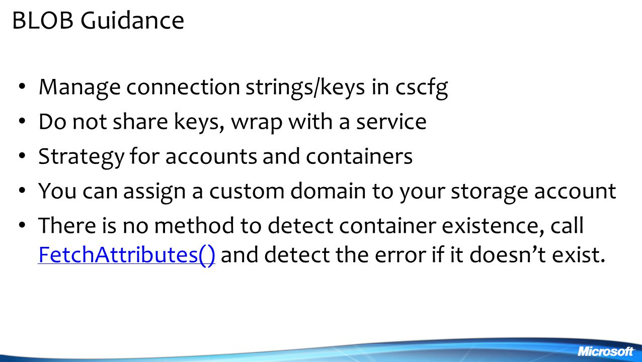 BLOB Guidance Manage connection strings/keys in cscfg Do not share keys, wrap with a service Strategy for accounts and containers You can assign a custom domain to your storage account There is no method to detect container existence, call FetchAttributes() and detect the error if it doesn't exist.