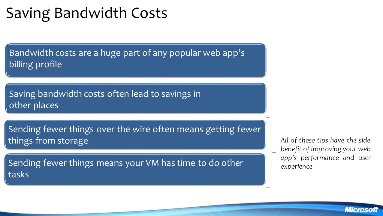 Saving Bandwidth Costs Bandwidth costs are a huge part of any popular web app's billing profile Sending fewer things over the wire often means getting fewer things from storage Saving bandwidth costs often lead to savings in other places Sending fewer things means your VM has time to do other tasks All of these tips have the side benefit of improving your web app's performance and user experience