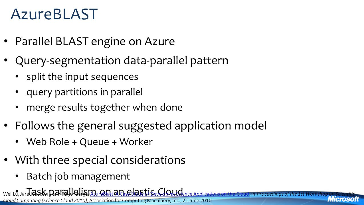 AzureBLAST Parallel BLAST engine on Azure Query-segmentation data-parallel pattern split the input sequences query partitions in parallel merge results together when done Follows the general suggested application model Web Role + Queue + Worker With three special considerations Batch job management Task parallelism on an elastic Cloud Wei Lu, Jared Jackson, and Roger Barga, AzureBlast: A Case Study of Developing Science Applications on the Cloud, in Proceedings of the 1st Workshop on Scientific Cloud Computing (Science Cloud 2010), Association for Computing Machinery, Inc., 21 June 2010AzureBlast: A Case Study of Developing Science Applications on the Cloud