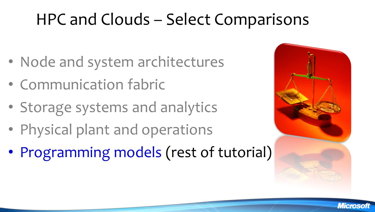 HPC and Clouds – Select Comparisons Node and system architectures Communication fabric Storage systems and analytics Physical plant and operations Programming models (rest of tutorial)