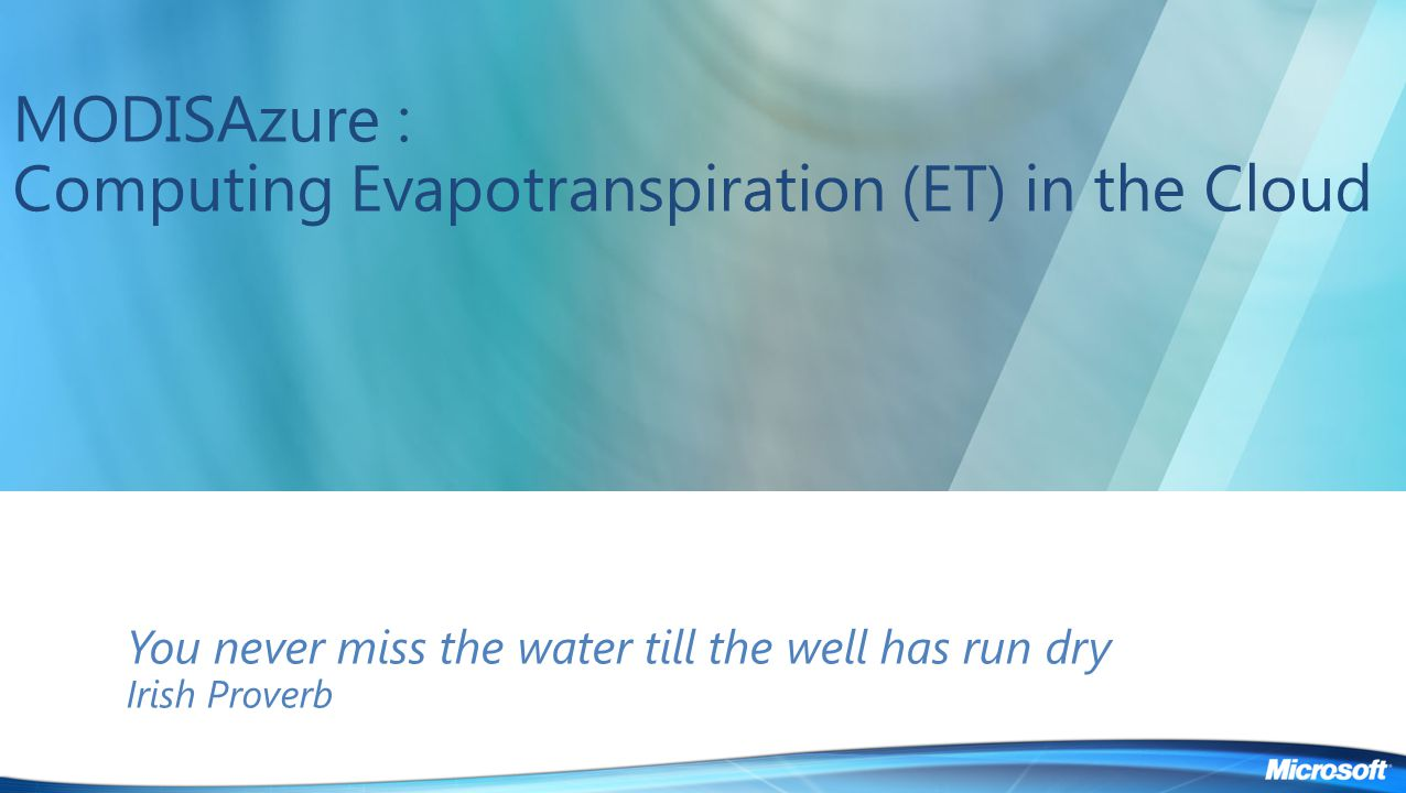 MODISAzure : Computing Evapotranspiration (ET) in the Cloud You never miss the water till the well has run dry Irish Proverb