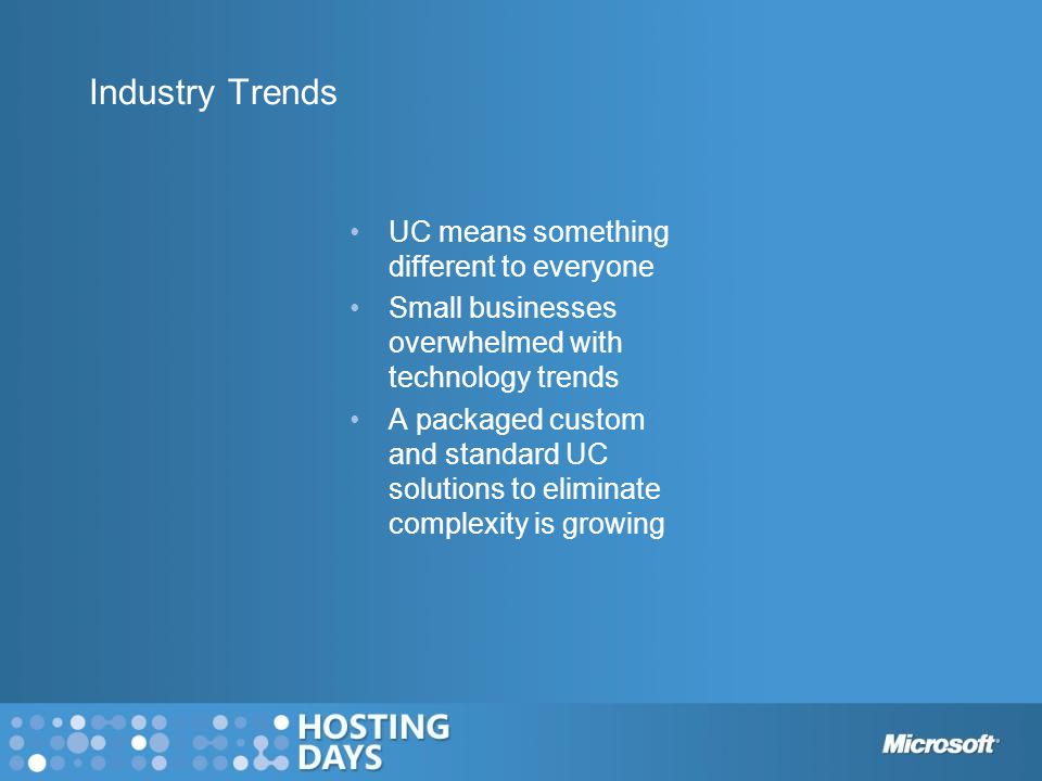 Industry Trends UC means something different to everyone Small businesses overwhelmed with technology trends A packaged custom and standard UC solutio