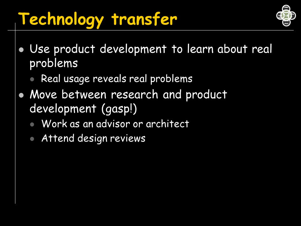Technology transfer Use product development to learn about real problems Real usage reveals real problems Move between research and product developmen