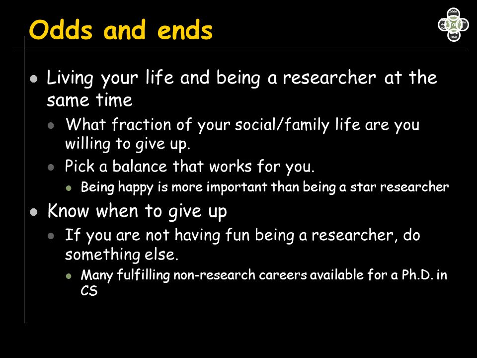 Odds and ends Living your life and being a researcher at the same time What fraction of your social/family life are you willing to give up. Pick a bal