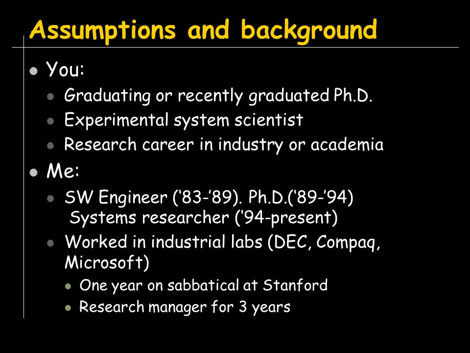Personal, prescriptive, and sometimes contradictory Based on my experience and many researchers I interviewed: Fresh Ph.D.s to Turing award winners 1 year out of school to over 2 decades in the field Mix of software and hardware systems Some theoreticians Both men and women No guarantee any of this is repeatable The talk