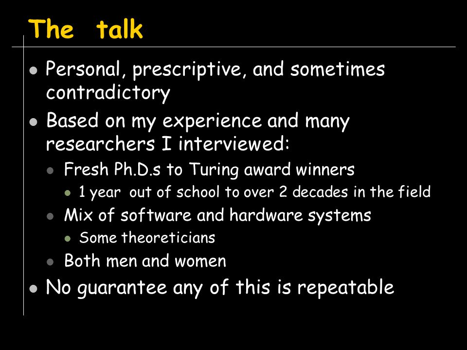 Personal, prescriptive, and sometimes contradictory Based on my experience and many researchers I interviewed: Fresh Ph.D.s to Turing award winners 1