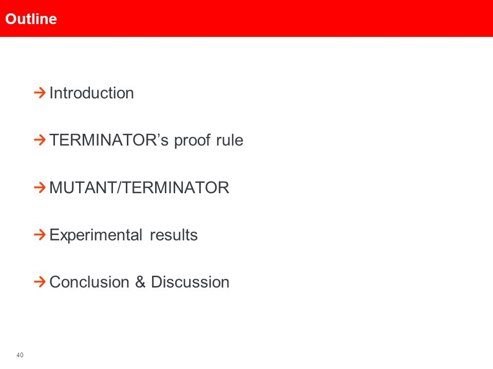 40 Outline Introduction TERMINATOR's proof rule MUTANT/TERMINATOR Experimental results Conclusion & Discussion