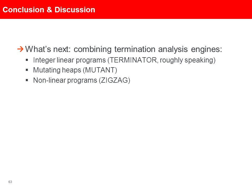 63 Conclusion & Discussion What's next: combining termination analysis engines:  Integer linear programs (TERMINATOR, roughly speaking)  Mutating he