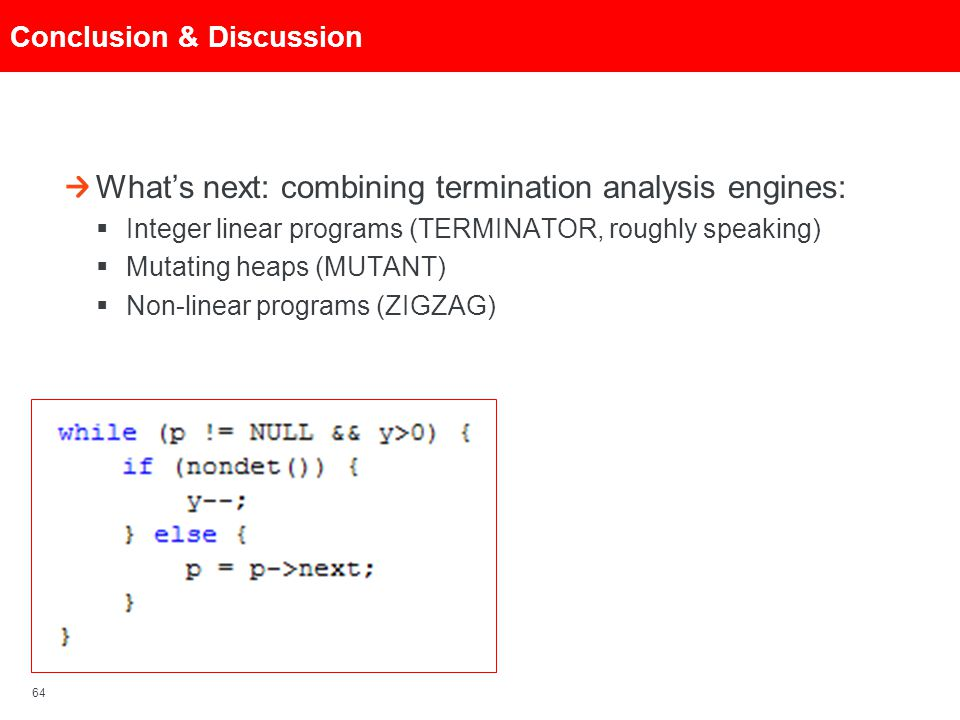 64 Conclusion & Discussion What's next: combining termination analysis engines:  Integer linear programs (TERMINATOR, roughly speaking)  Mutating he