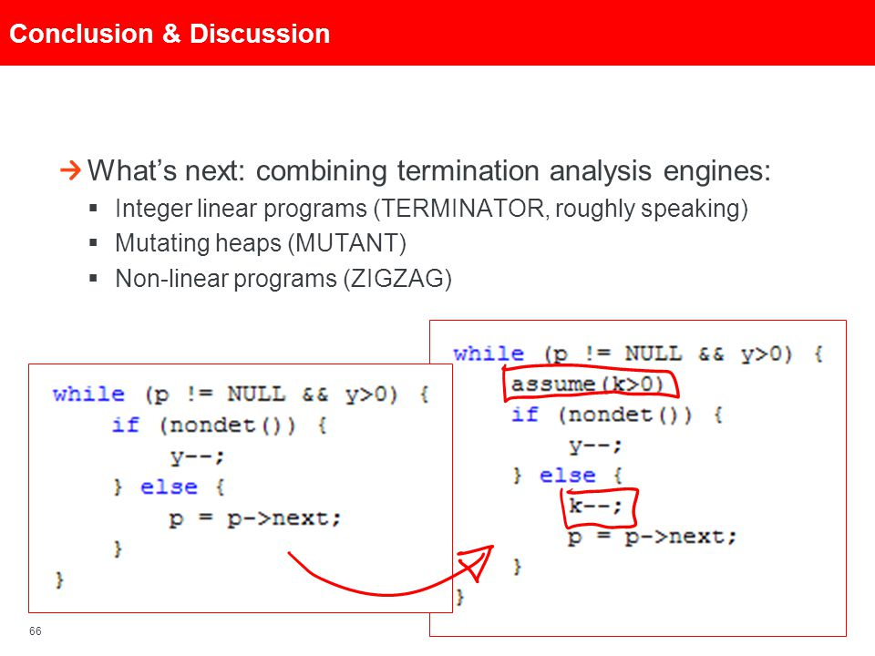 66 Conclusion & Discussion What's next: combining termination analysis engines:  Integer linear programs (TERMINATOR, roughly speaking)  Mutating he