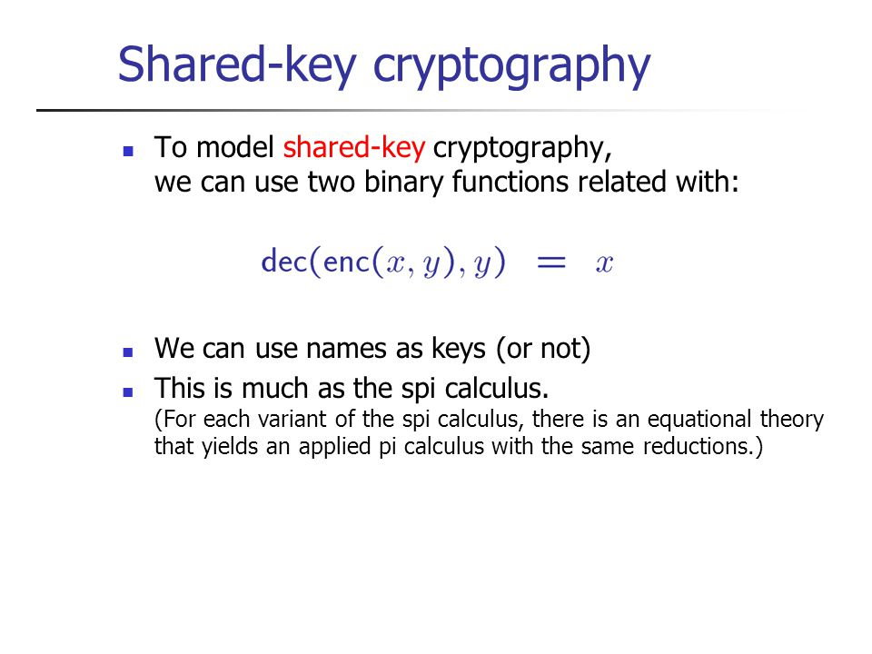 Shared-key cryptography To model shared-key cryptography, we can use two binary functions related with: We can use names as keys (or not) This is much as the spi calculus.