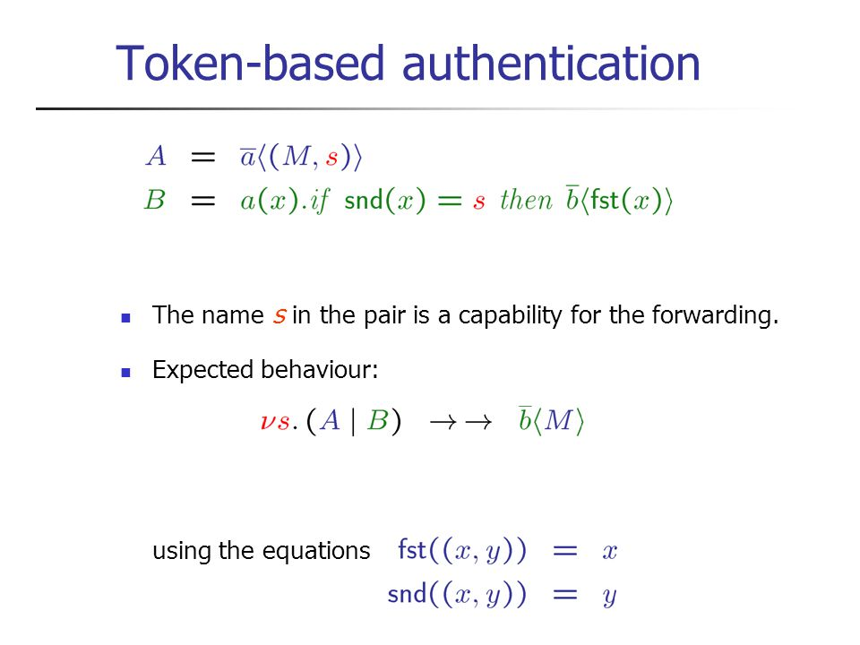 Token-based authentication The name s in the pair is a capability for the forwarding.