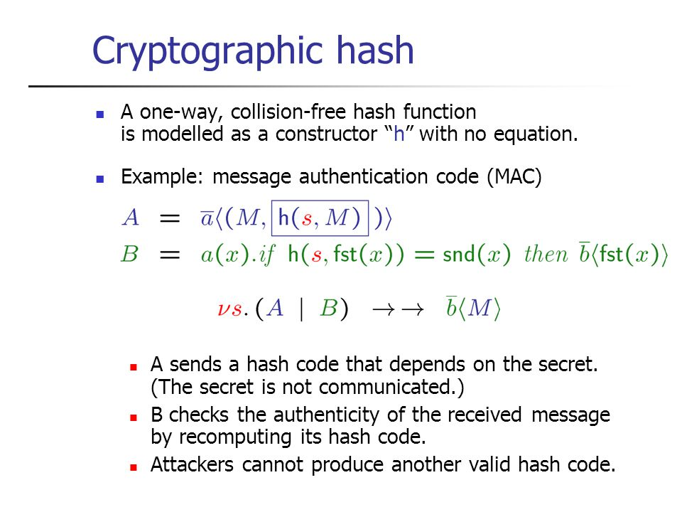 Cryptographic hash A one-way, collision-free hash function is modelled as a constructor h with no equation.