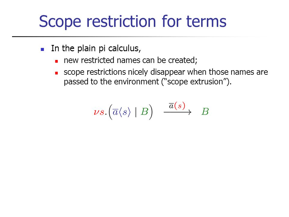 Scope restriction for terms In the plain pi calculus, new restricted names can be created; scope restrictions nicely disappear when those names are passed to the environment ( scope extrusion ).