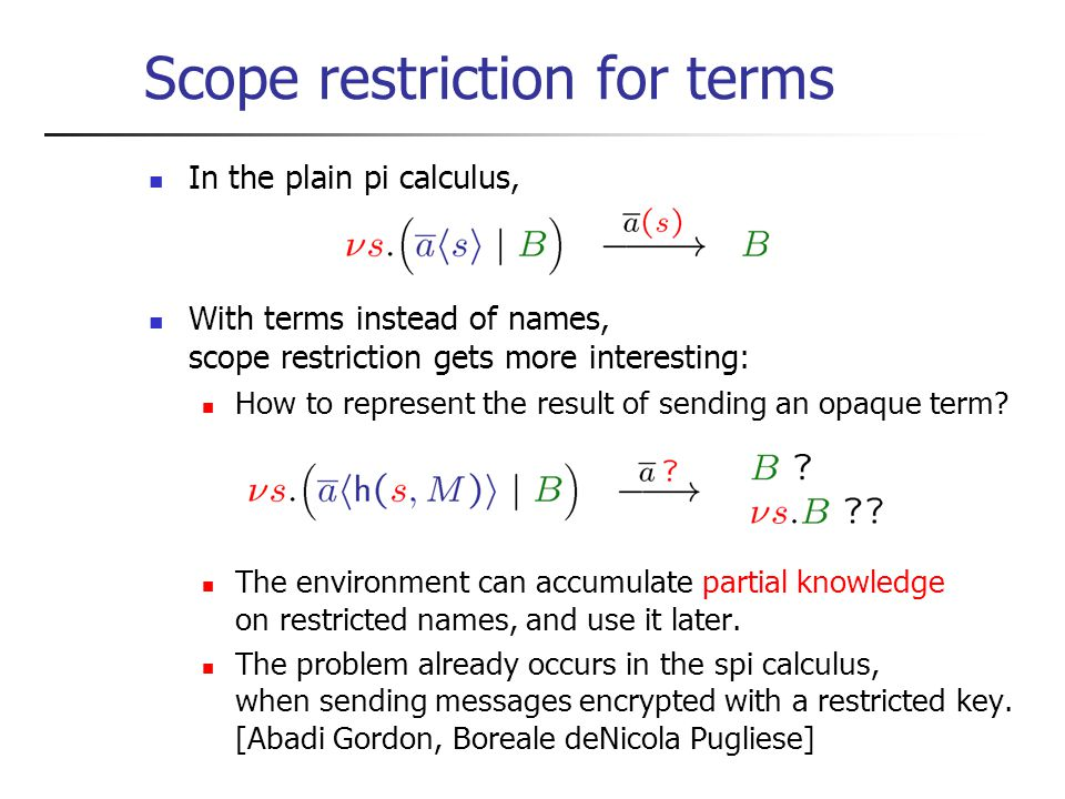 In the plain pi calculus, With terms instead of names, scope restriction gets more interesting: How to represent the result of sending an opaque term.