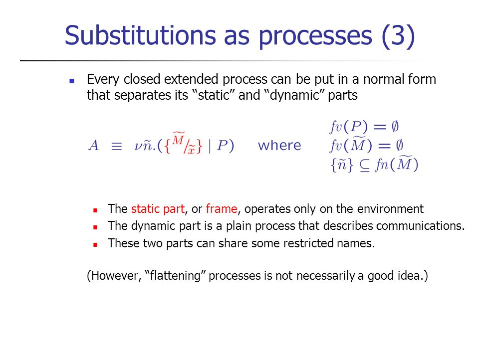 Substitutions as processes (3) Every closed extended process can be put in a normal form that separates its static and dynamic parts The static part, or frame, operates only on the environment The dynamic part is a plain process that describes communications.