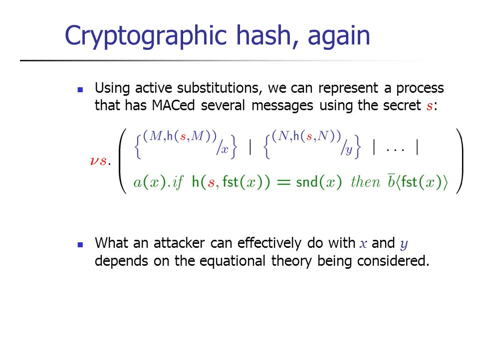 Cryptographic hash, again Using active substitutions, we can represent a process that has MACed several messages using the secret s : What an attacker can effectively do with x and y depends on the equational theory being considered.