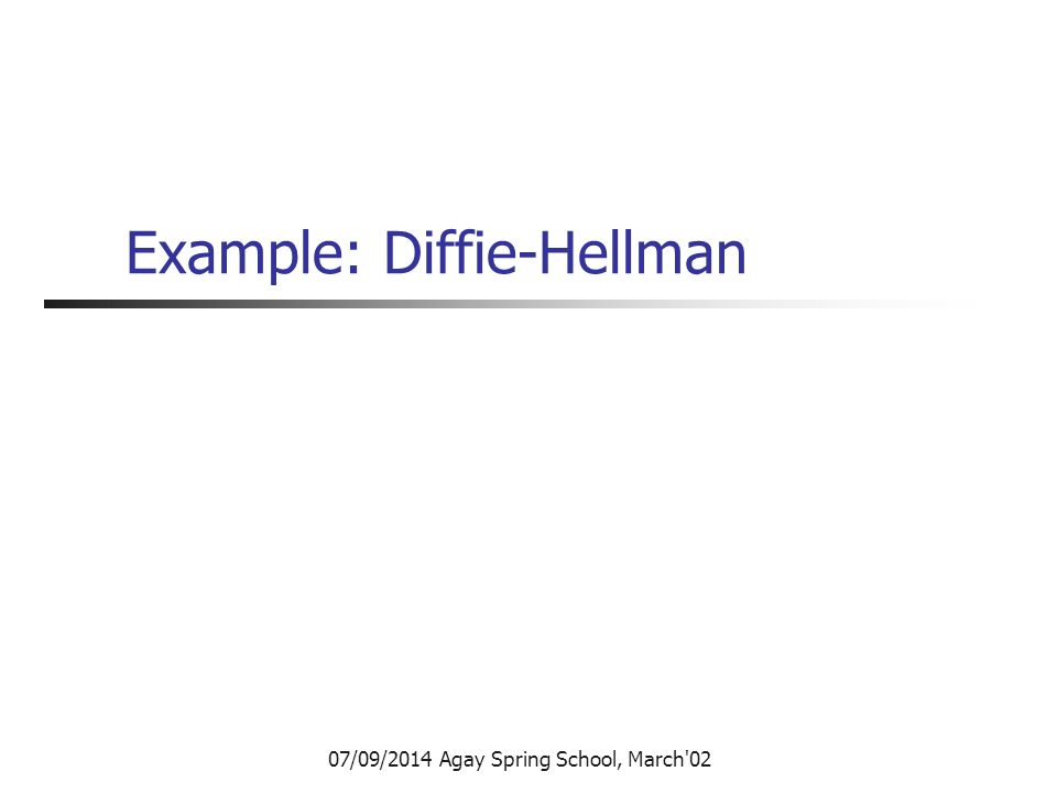 07/09/2014 Agay Spring School, March 02 Example: Diffie-Hellman