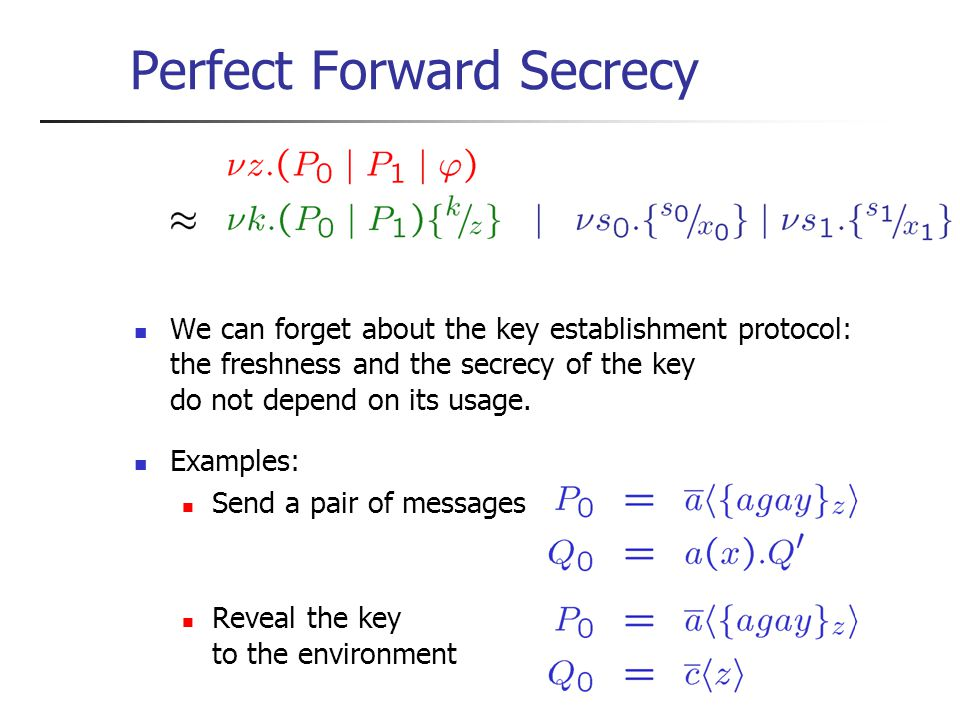 Perfect Forward Secrecy We can forget about the key establishment protocol: the freshness and the secrecy of the key do not depend on its usage.