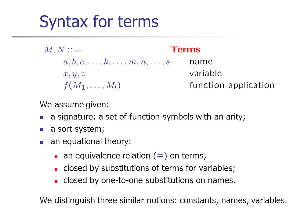 Syntax for terms We assume given: a signature: a set of function symbols with an arity; a sort system; an equational theory: an equivalence relation ( = ) on terms; closed by substitutions of terms for variables; closed by one-to-one substitutions on names.