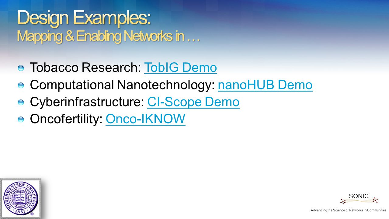 Tobacco Research: TobIG DemoTobIG Demo Computational Nanotechnology: nanoHUB DemonanoHUB Demo Cyberinfrastructure: CI-Scope DemoCI-Scope Demo Oncofertility: Onco-IKNOWOnco-IKNOW SONIC Advancing the Science of Networks in Communities