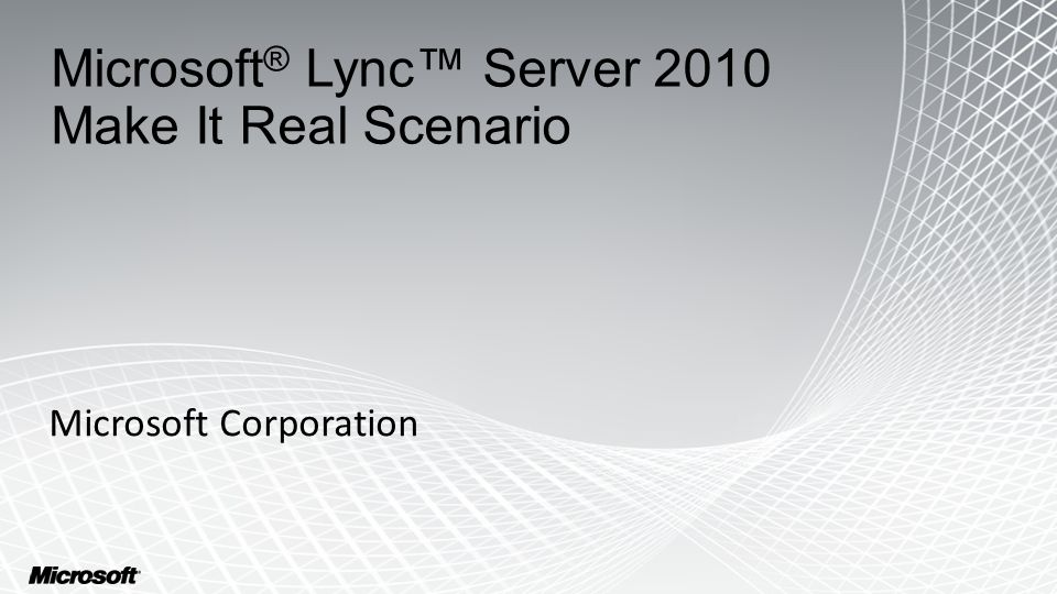 Microsoft ® Lync™ Server 2010 Make It Real Scenario Microsoft Corporation 1