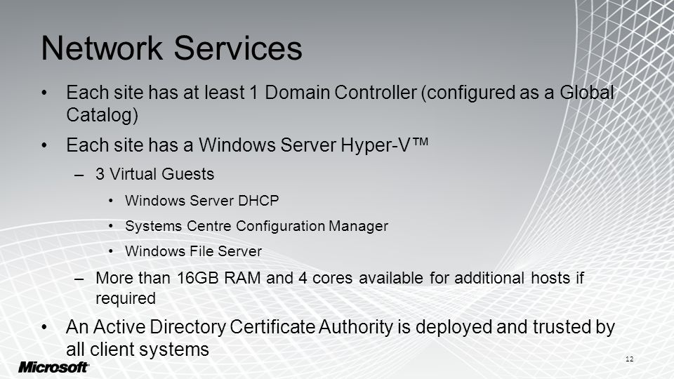 Network Services Each site has at least 1 Domain Controller (configured as a Global Catalog) Each site has a Windows Server Hyper-V™ –3 Virtual Guests