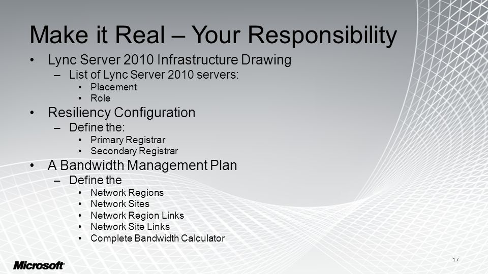 Make it Real – Your Responsibility Lync Server 2010 Infrastructure Drawing –List of Lync Server 2010 servers: Placement Role Resiliency Configuration –Define the: Primary Registrar Secondary Registrar A Bandwidth Management Plan –Define the Network Regions Network Sites Network Region Links Network Site Links Complete Bandwidth Calculator 17