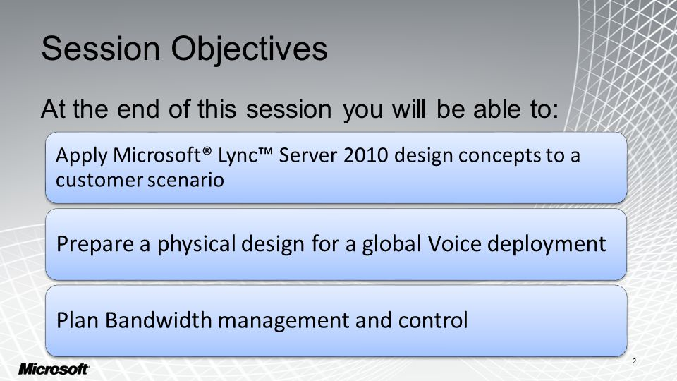 Session Objectives At the end of this session you will be able to: Apply Microsoft® Lync™ Server 2010 design concepts to a customer scenario Prepare a physical design for a global Voice deployment Plan Bandwidth management and control 2