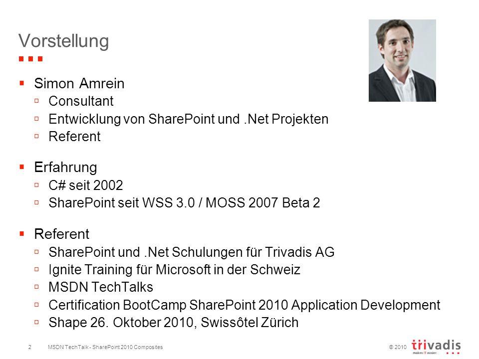 © 2010 MSDN TechTalk - SharePoint 2010 Composites  Simon Amrein  Consultant  Entwicklung von SharePoint und.Net Projekten  Referent  Erfahrung  C# seit 2002  SharePoint seit WSS 3.0 / MOSS 2007 Beta 2  Referent  SharePoint und.Net Schulungen für Trivadis AG  Ignite Training für Microsoft in der Schweiz  MSDN TechTalks  Certification BootCamp SharePoint 2010 Application Development  Shape 26.