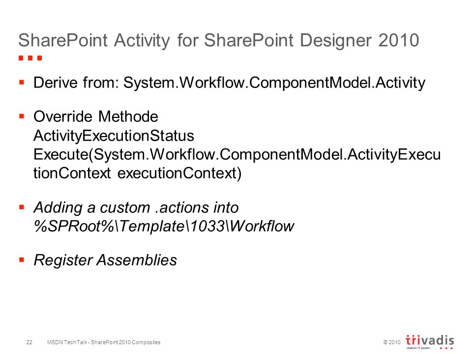 © 2010 SharePoint Activity for SharePoint Designer 2010  Derive from: System.Workflow.ComponentModel.Activity  Override Methode ActivityExecutionStatus Execute(System.Workflow.ComponentModel.ActivityExecu tionContext executionContext)  Adding a custom.actions into %SPRoot%\Template\1033\Workflow  Register Assemblies MSDN TechTalk - SharePoint 2010 Composites22