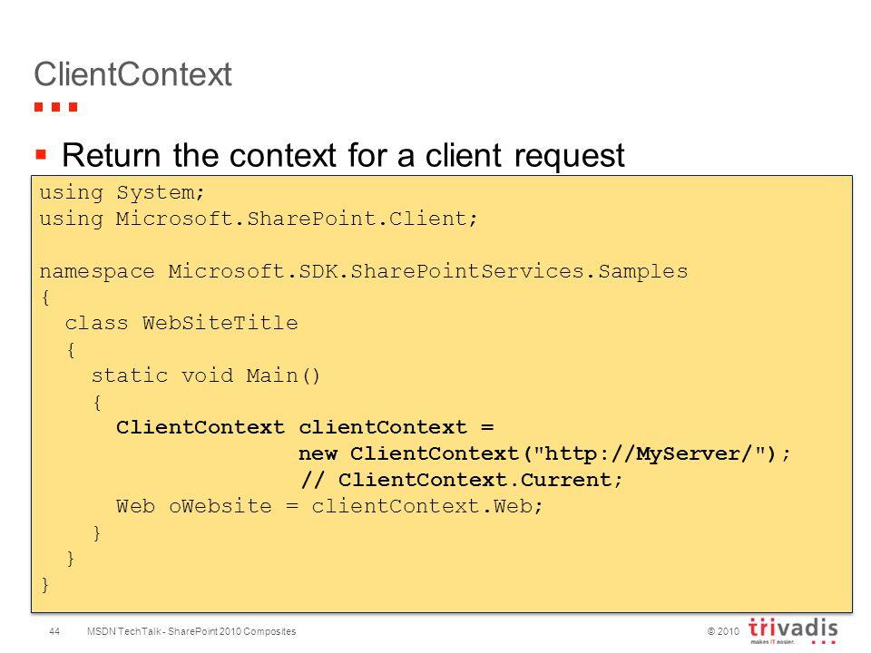 © 2010 ClientContext  Return the context for a client request MSDN TechTalk - SharePoint 2010 Composites using System; using Microsoft.SharePoint.Client; namespace Microsoft.SDK.SharePointServices.Samples { class WebSiteTitle { static void Main() { ClientContext clientContext = new ClientContext( http://MyServer/ ); // ClientContext.Current; Web oWebsite = clientContext.Web; } using System; using Microsoft.SharePoint.Client; namespace Microsoft.SDK.SharePointServices.Samples { class WebSiteTitle { static void Main() { ClientContext clientContext = new ClientContext( http://MyServer/ ); // ClientContext.Current; Web oWebsite = clientContext.Web; } 44