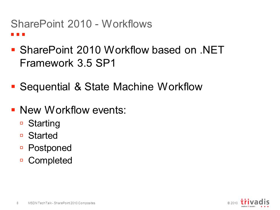 © 2010 SharePoint 2010 - Workflows  SharePoint 2010 Workflow based on.NET Framework 3.5 SP1  Sequential & State Machine Workflow  New Workflow events:  Starting  Started  Postponed  Completed MSDN TechTalk - SharePoint 2010 Composites8