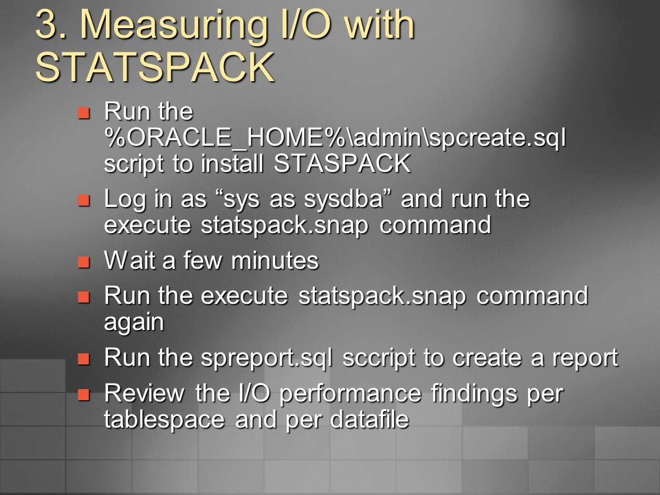 3. Measuring I/O with STATSPACK Run the %ORACLE_HOME%\admin\spcreate.sql script to install STASPACK Run the %ORACLE_HOME%\admin\spcreate.sql script to