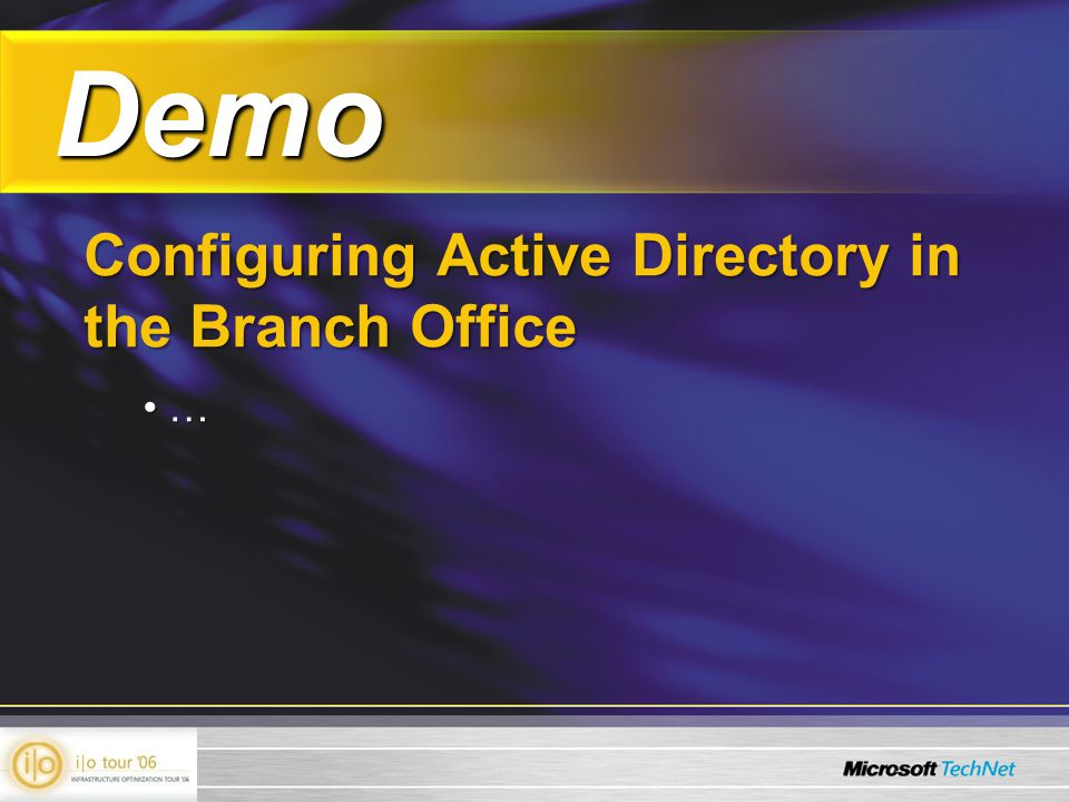 Demo Demo Configuring Active Directory in the Branch Office … …