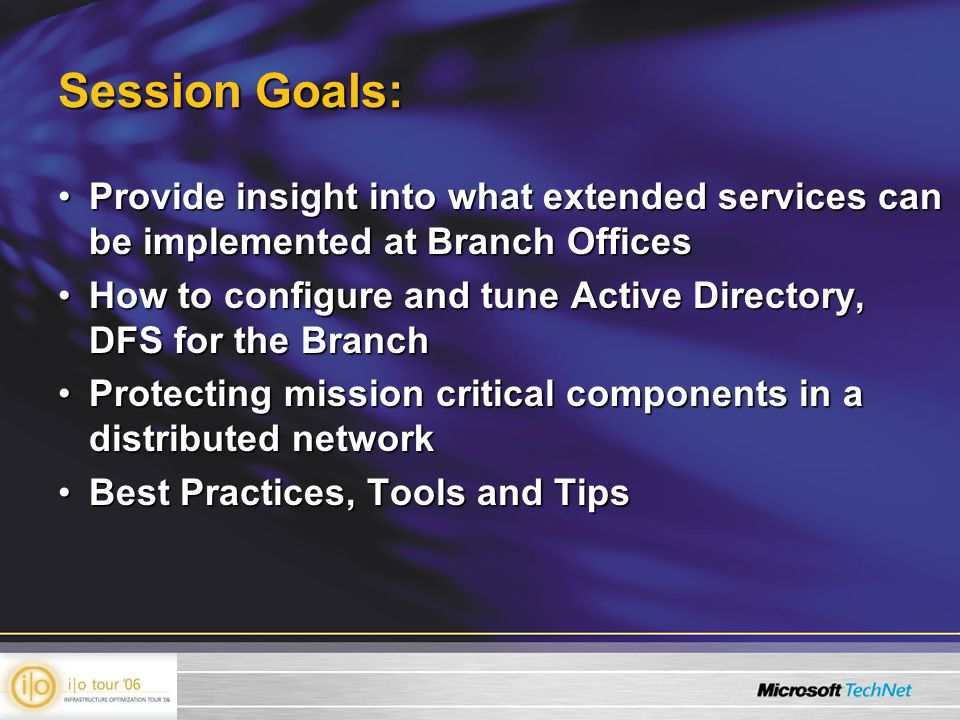 Session Goals: Provide insight into what extended services can be implemented at Branch OfficesProvide insight into what extended services can be implemented at Branch Offices How to configure and tune Active Directory, DFS for the BranchHow to configure and tune Active Directory, DFS for the Branch Protecting mission critical components in a distributed networkProtecting mission critical components in a distributed network Best Practices, Tools and TipsBest Practices, Tools and Tips