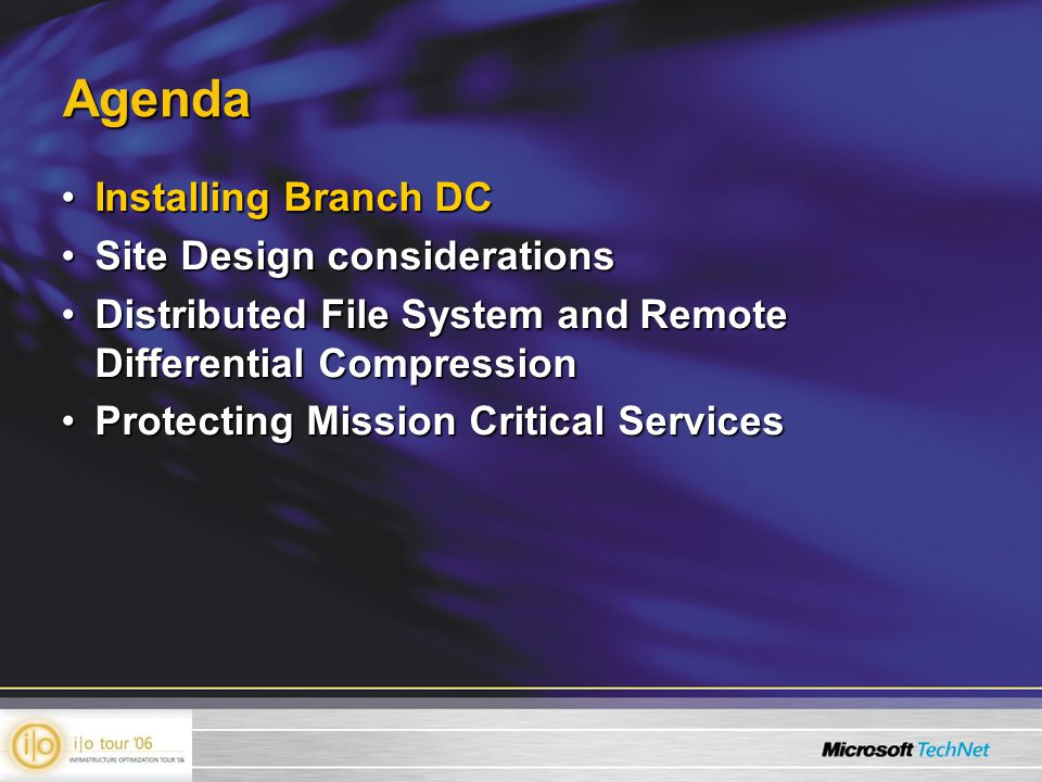 Agenda Installing Branch DCInstalling Branch DC Site Design considerationsSite Design considerations Distributed File System and Remote Differential CompressionDistributed File System and Remote Differential Compression Protecting Mission Critical ServicesProtecting Mission Critical Services