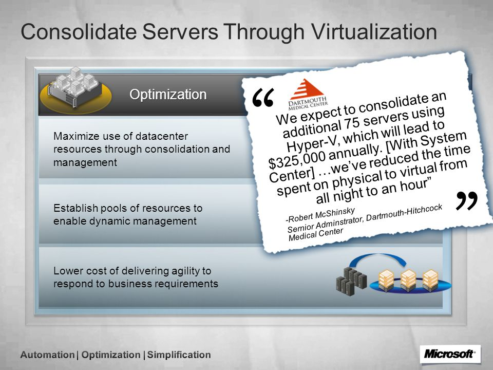 Consolidate Servers Through Virtualization Maximize use of datacenter resources through consolidation and management Establish pools of resources to enable dynamic management Lower cost of delivering agility to respond to business requirements Optimization We expect to consolidate an additional 75 servers using Hyper-V, which will lead to $325,000 annually.