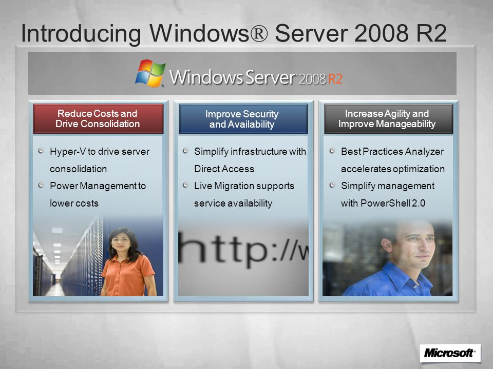 Increase Agility and Improve Manageability Hyper-V to drive server consolidation Power Management to lower costs Best Practices Analyzer accelerates optimization Simplify management with PowerShell 2.0 Reduce Costs and Drive Consolidation Improve Security and Availability Simplify infrastructure with Direct Access Live Migration supports service availability Introducing Windows ® Server 2008 R2