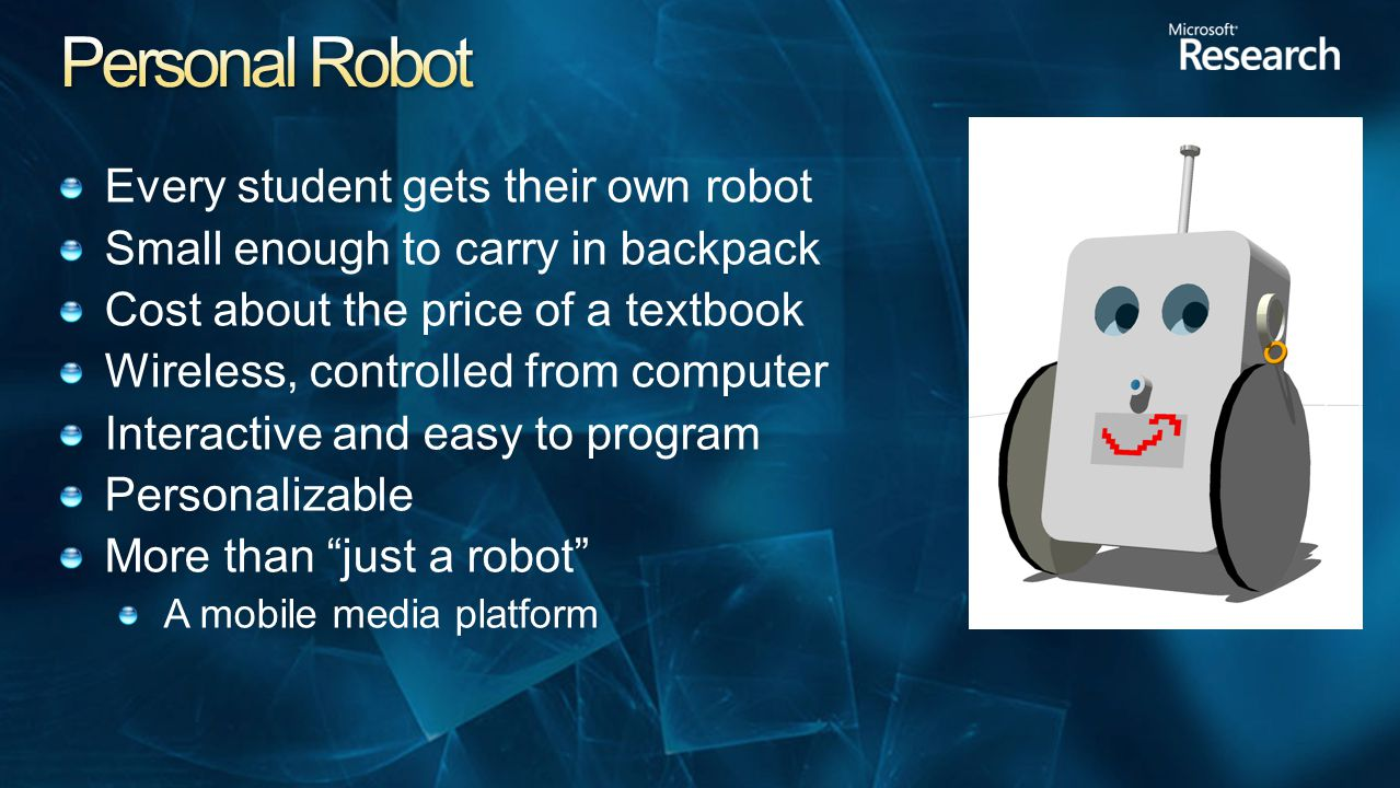 Every student gets their own robot Small enough to carry in backpack Cost about the price of a textbook Wireless, controlled from computer Interactive and easy to program Personalizable More than just a robot A mobile media platform
