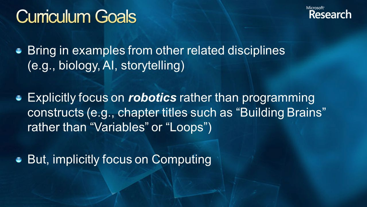 Bring in examples from other related disciplines (e.g., biology, AI, storytelling) Explicitly focus on robotics rather than programming constructs (e.g., chapter titles such as Building Brains rather than Variables or Loops ) But, implicitly focus on Computing