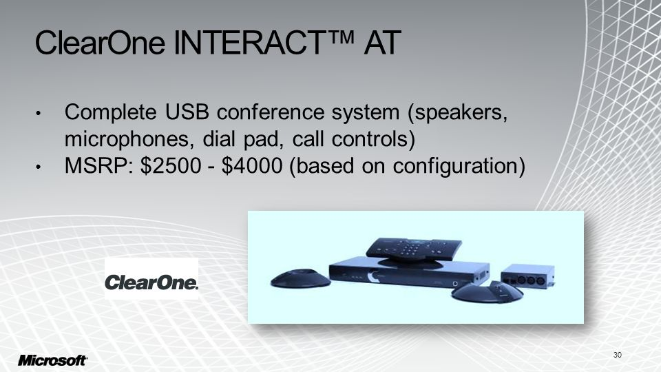 ClearOne INTERACT™ AT Complete USB conference system (speakers, microphones, dial pad, call controls) MSRP: $2500 - $4000 (based on configuration) 30