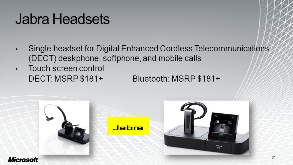 Jabra Headsets Single headset for Digital Enhanced Cordless Telecommunications (DECT) deskphone, softphone, and mobile calls Touch screen control DECT: MSRP $181+Bluetooth: MSRP $181+ 31