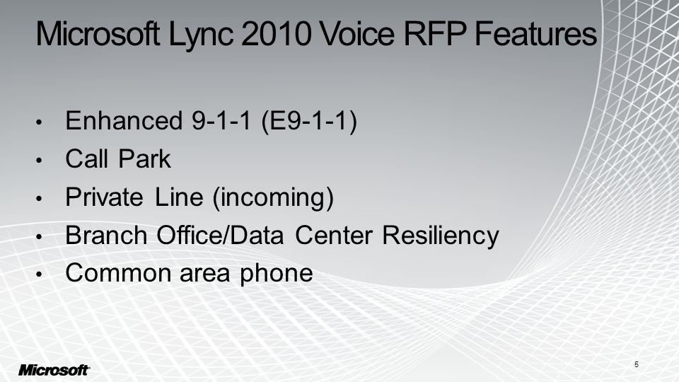 Microsoft Lync 2010 Voice RFP Features Enhanced 9-1-1 (E9-1-1) Call Park Private Line (incoming) Branch Office/Data Center Resiliency Common area phone 5