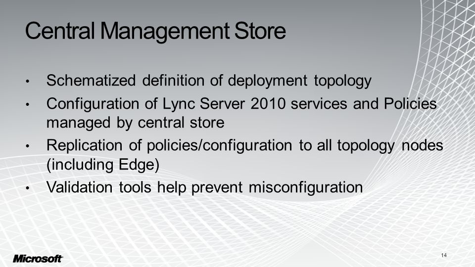 Central Management Store Schematized definition of deployment topology Configuration of Lync Server 2010 services and Policies managed by central store Replication of policies/configuration to all topology nodes (including Edge) Validation tools help prevent misconfiguration 14
