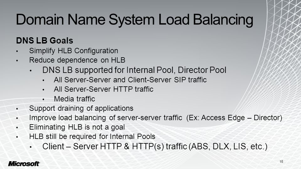 Domain Name System Load Balancing DNS LB Goals Simplify HLB Configuration Reduce dependence on HLB DNS LB supported for Internal Pool, Director Pool All Server-Server and Client-Server SIP traffic All Server-Server HTTP traffic Media traffic Support draining of applications Improve load balancing of server-server traffic (Ex: Access Edge – Director) Eliminating HLB is not a goal HLB still be required for Internal Pools Client – Server HTTP & HTTP(s) traffic (ABS, DLX, LIS, etc.) 16