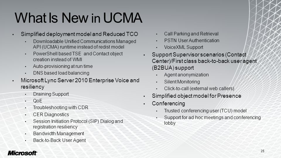 What Is New in UCMA Simplified deployment model and Reduced TCO Downloadable Unified Communications Managed API (UCMA) runtime instead of redist model PowerShell based TSE and Contact object creation instead of WMI Auto-provisioning at run time DNS based load balancing Microsoft Lync Server 2010 Enterprise Voice and resiliency Draining Support QoE Troubleshooting with CDR CER Diagnostics Session Initiation Protocol (SIP) Dialog and registration resiliency Bandwidth Management Back-to-Back User Agent Call Parking and Retrieval PSTN User Authentication VoiceXML Support Support Supervisor scenarios (Contact Center)/First class back-to-back user agent (B2BUA) support Agent anonymization Silent Monitoring Click-to-call (external web callers) Simplified object model for Presence Conferencing Trusted conferencing user (TCU) model Support for ad hoc meetings and conferencing lobby 25