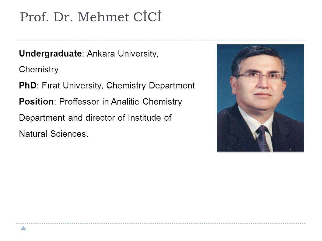 Prof. Dr. Mehmet CİCİ Undergraduate: Ankara University, Chemistry PhD: Fırat University, Chemistry Department Position: Proffessor in Analitic Chemist